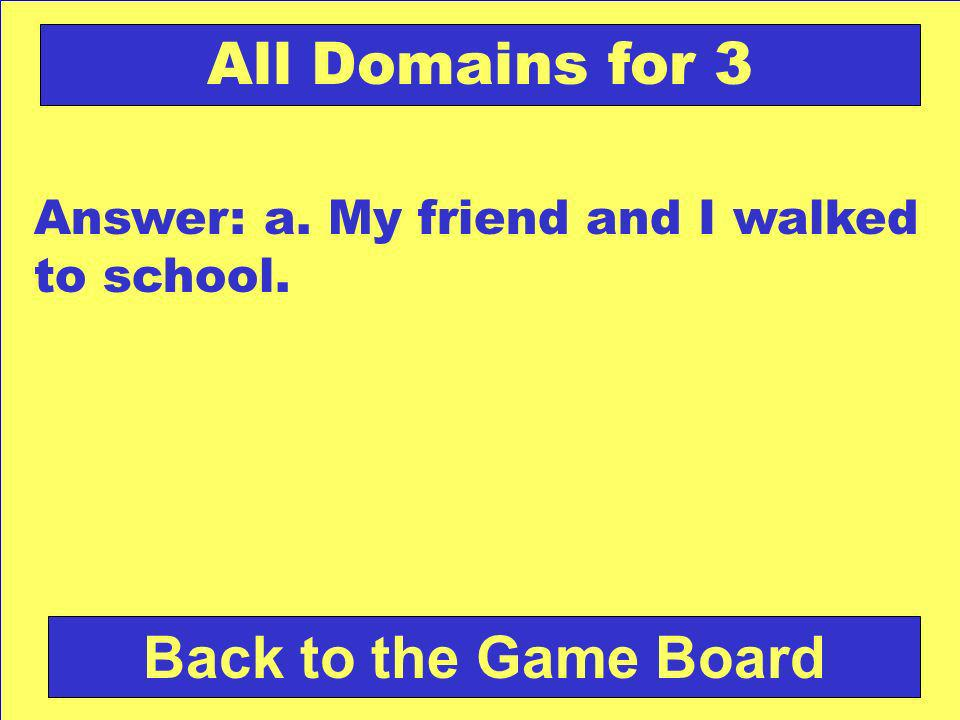 Check Your Answer All Domains for 3 Which sentence has a compound subject? a.My friend and I walked to school. b.I turned out the light and went to sl
