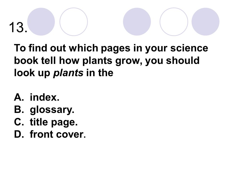 13. To find out which pages in your science book tell how plants grow, you should look up plants in the A. index. B. glossary. C. title page. D. front