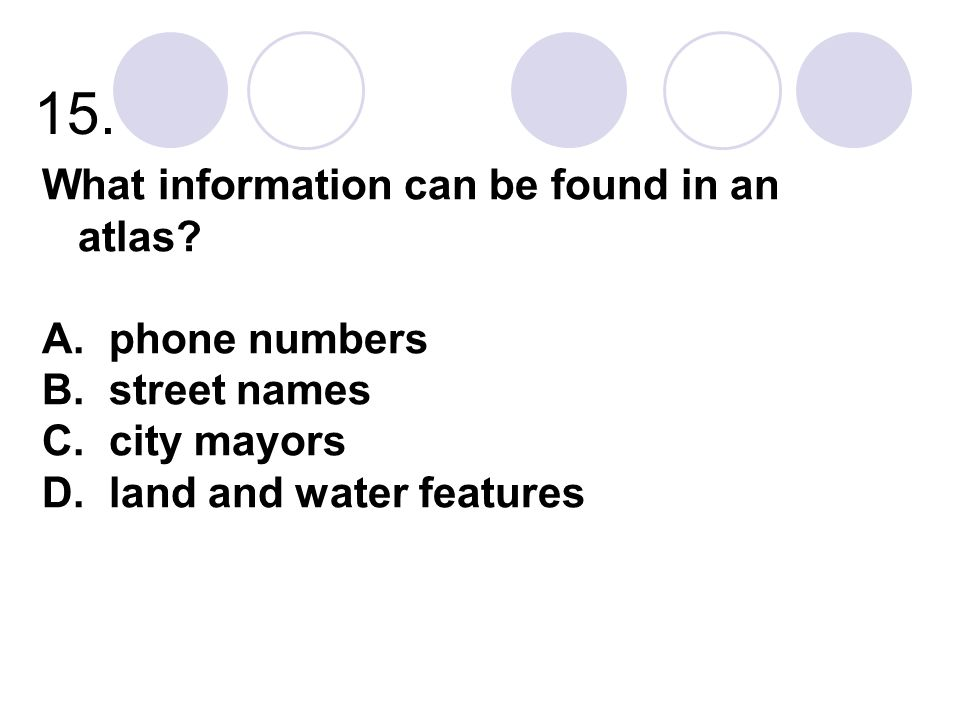 15. What information can be found in an atlas? A. phone numbers B. street names C. city mayors D. land and water features