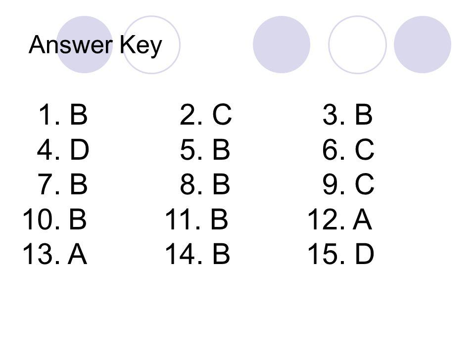 Answer Key 1. B 2. C 3. B 4. D 5. B 6. C 7. B 8. B 9. C 10.B11. B12. A 13. A14. B15. D