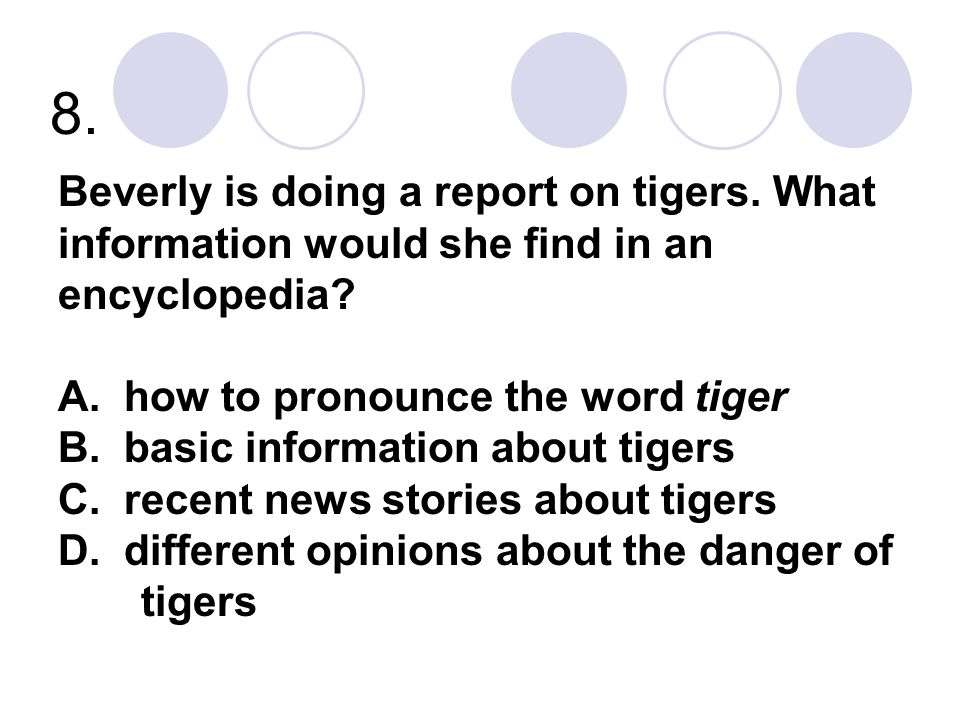 8. Beverly is doing a report on tigers. What information would she find in an encyclopedia? A. how to pronounce the word tiger B. basic information ab