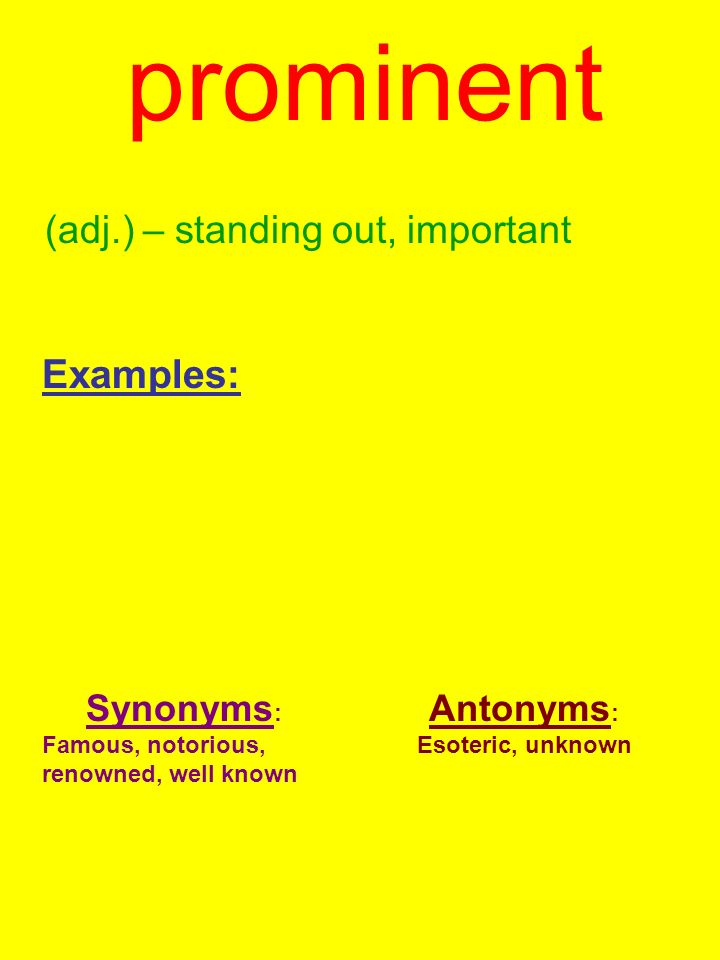 prominent (adj.) – standing out, important Examples: Synonyms : Famous, notorious, renowned, well known Antonyms : Esoteric, unknown