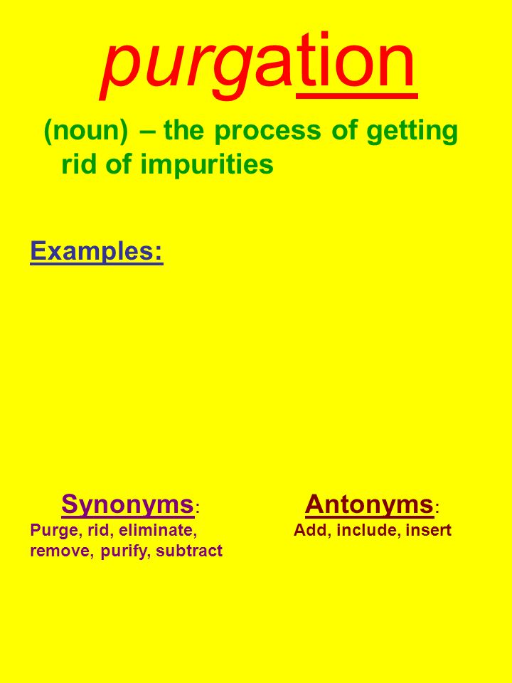 purgation (noun) – the process of getting rid of impurities Examples: Synonyms : Purge, rid, eliminate, remove, purify, subtract Antonyms : Add, inclu