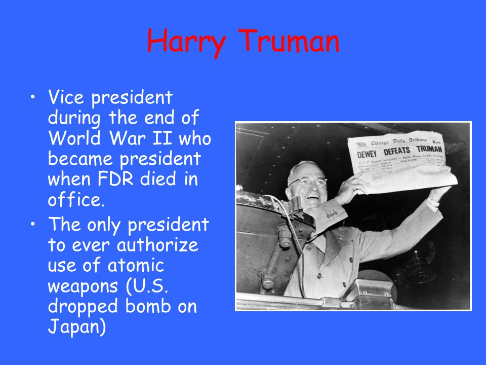 Harry Truman Vice president during the end of World War II who became president when FDR died in office. The only president to ever authorize use of a