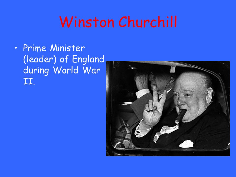Winston Churchill Prime Minister (leader) of England during World War II.
