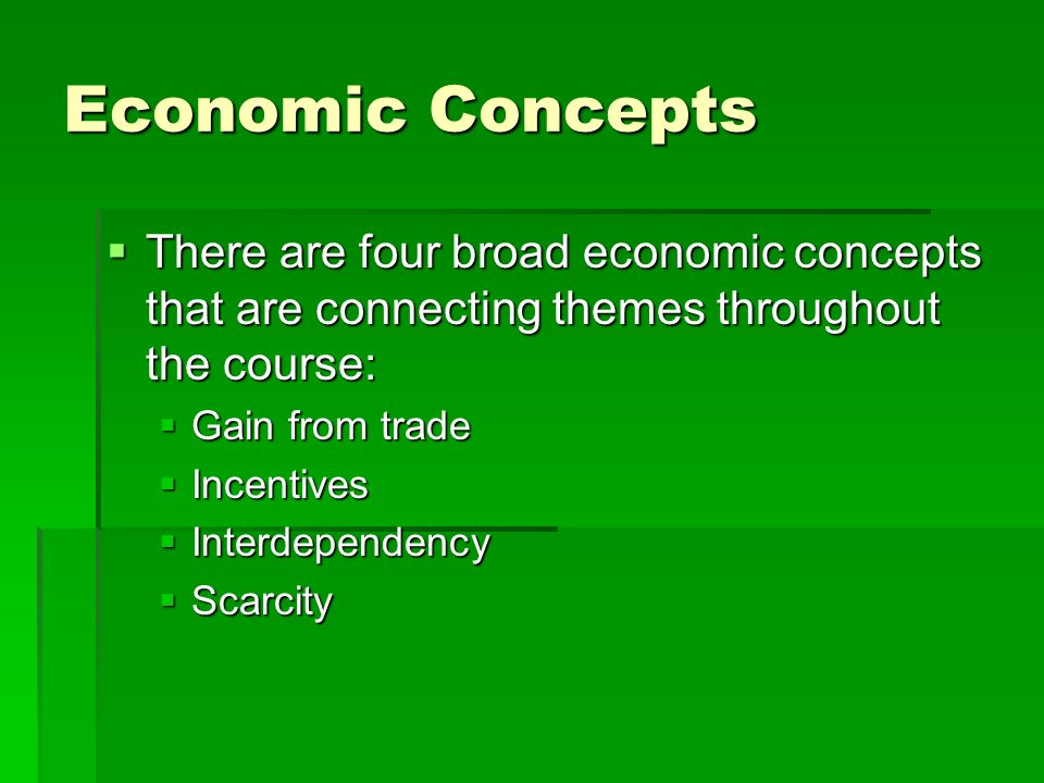 Economic Concepts There are four broad economic concepts that are connecting themes throughout the course: There are four broad economic concepts that