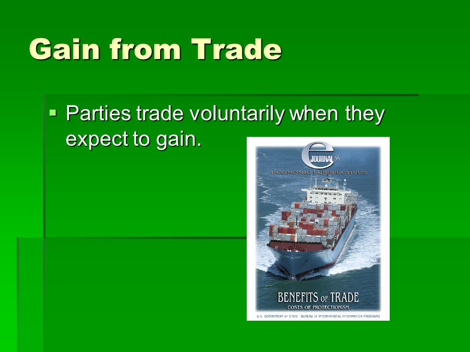 Gain from Trade Parties trade voluntarily when they expect to gain. Parties trade voluntarily when they expect to gain.