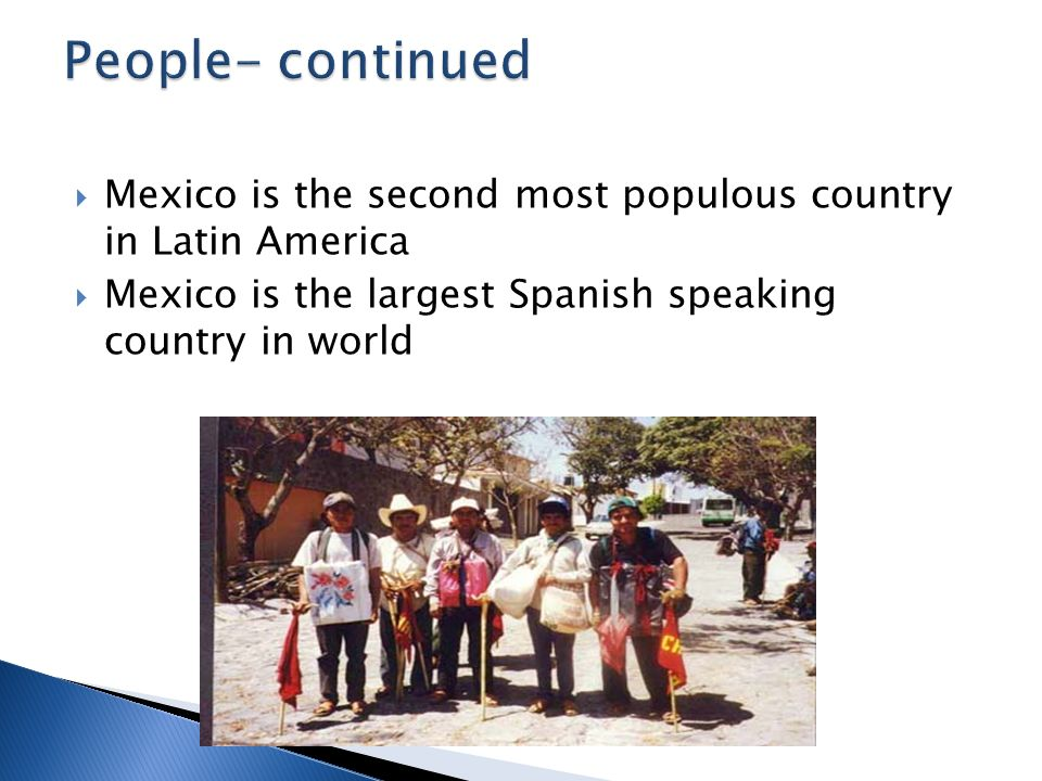 Mexico is the second most populous country in Latin America Mexico is the largest Spanish speaking country in world