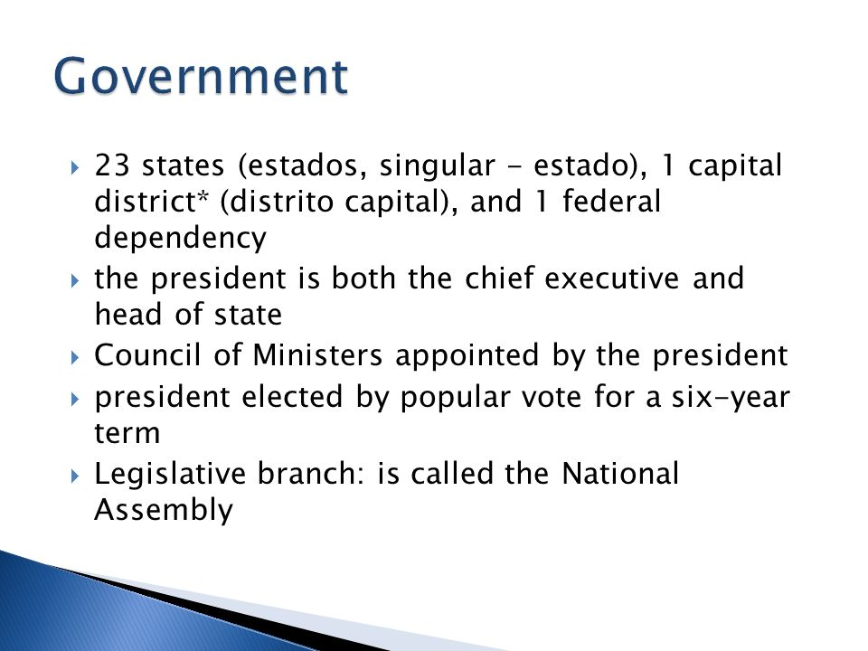 23 states (estados, singular - estado), 1 capital district* (distrito capital), and 1 federal dependency the president is both the chief executive and head of state Council of Ministers appointed by the president president elected by popular vote for a six-year term Legislative branch: is called the National Assembly