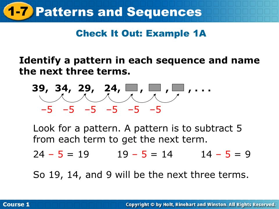 Course 1 1-7 Patterns and Sequences Check It Out: Example 1A Identify a pattern in each sequence and name the next three terms. 39, 34, 29, 24,,,,...