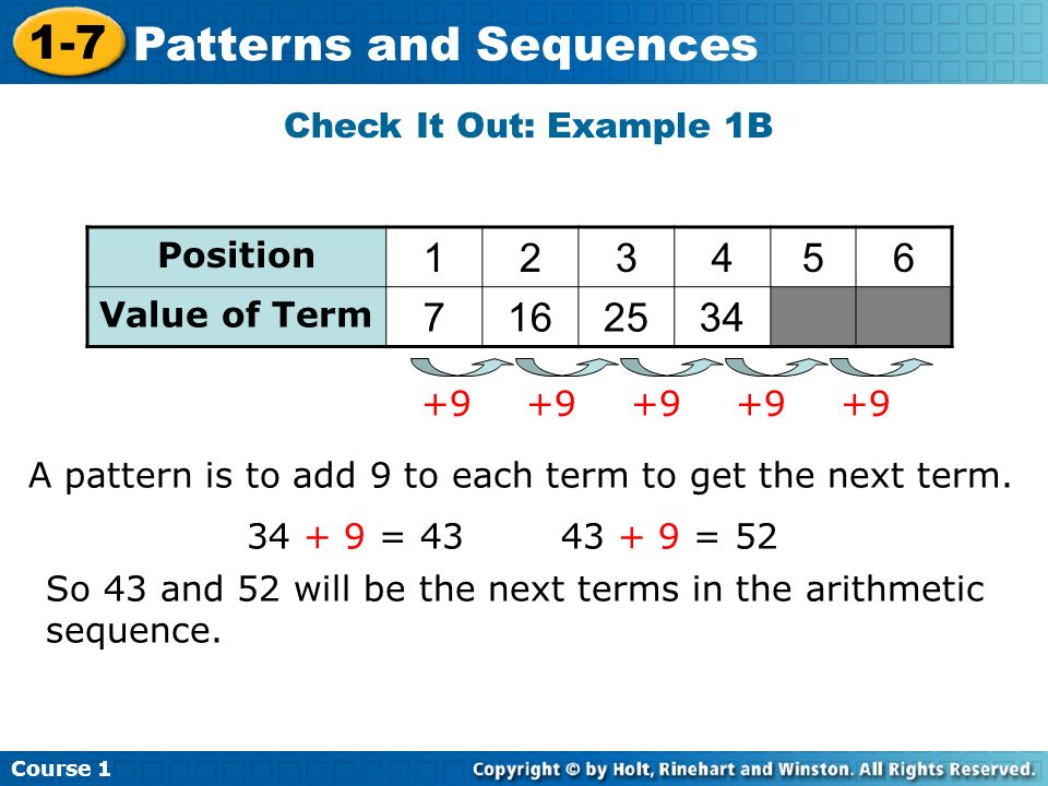 Course 1 1-7 Patterns and Sequences Check It Out: Example 1B A pattern is to add 9 to each term to get the next term. 34 + 9 = 4343 + 9 = 52 So 43 and