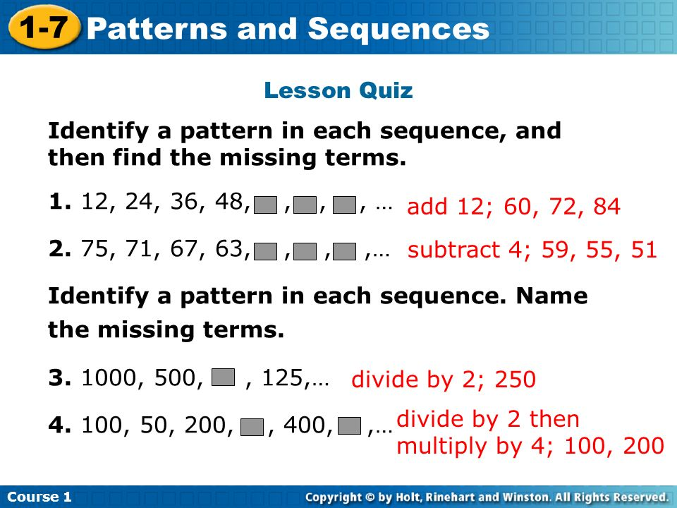 Course 1 1-7 Patterns and Sequences Lesson Quiz Identify a pattern in each sequence, and then find the missing terms. 1. 12, 24, 36, 48,,,, … 2. 75, 7