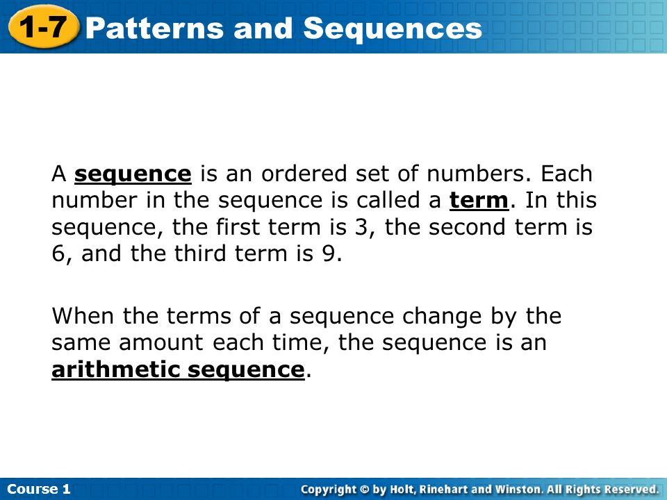 Course 1 1-7 Patterns and Sequences A sequence is an ordered set of numbers. Each number in the sequence is called a term. In this sequence, the first