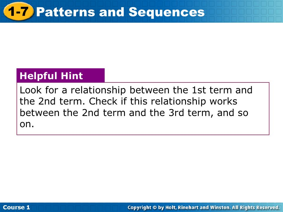 Course 1 1-7 Patterns and Sequences Look for a relationship between the 1st term and the 2nd term. Check if this relationship works between the 2nd te