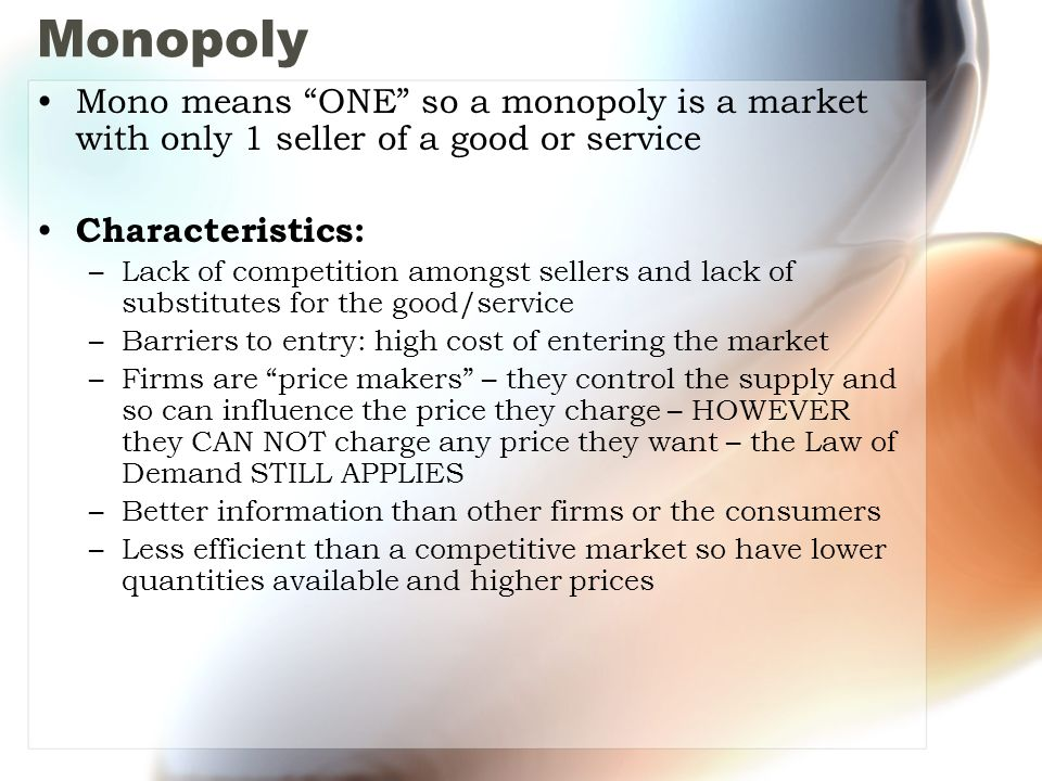Monopoly Mono means ONE so a monopoly is a market with only 1 seller of a good or service Characteristics: –Lack of competition amongst sellers and lack of substitutes for the good/service –Barriers to entry: high cost of entering the market –Firms are price makers – they control the supply and so can influence the price they charge – HOWEVER they CAN NOT charge any price they want – the Law of Demand STILL APPLIES –Better information than other firms or the consumers –Less efficient than a competitive market so have lower quantities available and higher prices