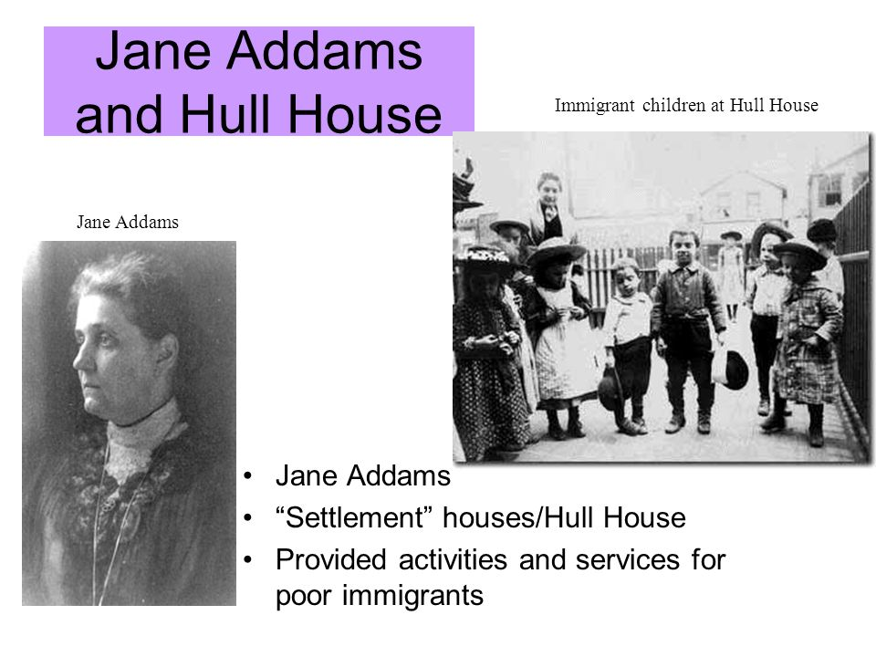 Jane Addams and Hull House Jane Addams Settlement houses/Hull House Provided activities and services for poor immigrants Jane Addams Immigrant childre