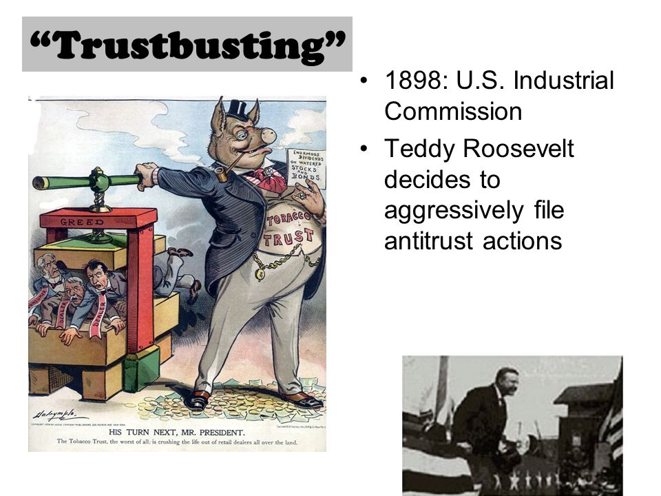 1898: U.S. Industrial Commission Teddy Roosevelt decides to aggressively file antitrust actions Trustbusting