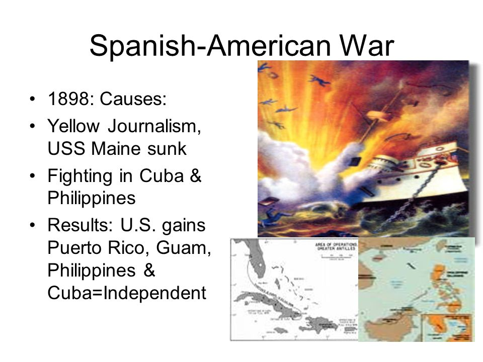 Spanish-American War 1898: Causes: Yellow Journalism, USS Maine sunk Fighting in Cuba & Philippines Results: U.S. gains Puerto Rico, Guam, Philippines