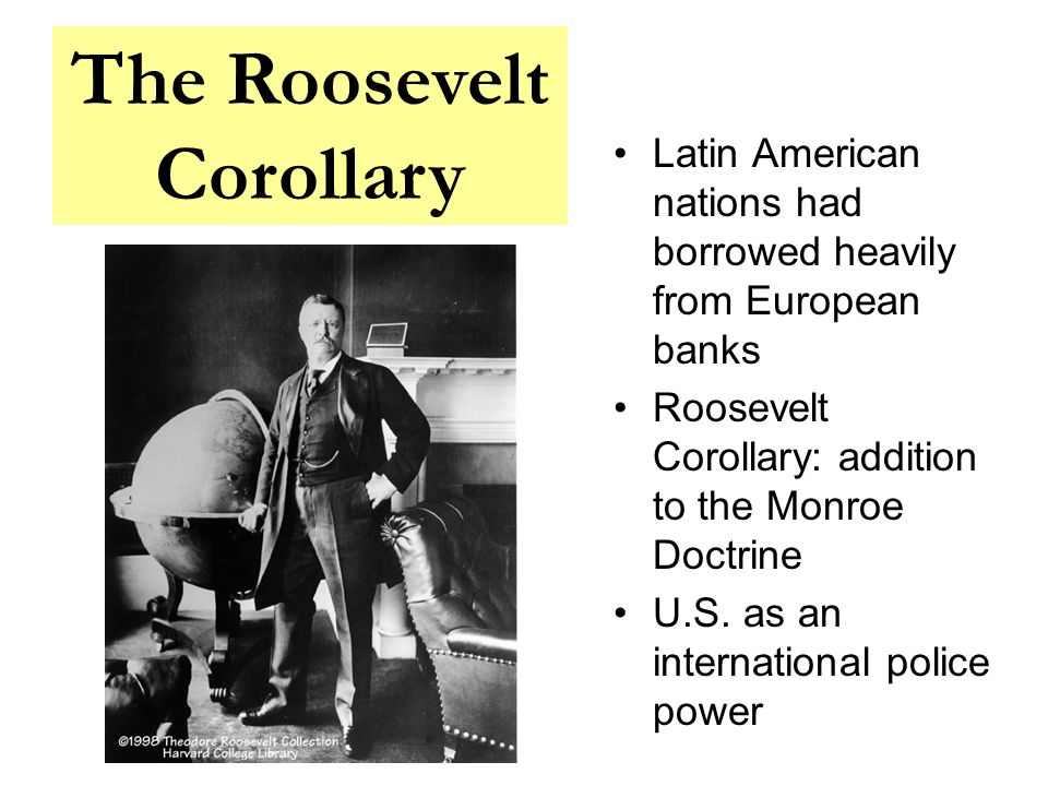 Latin American nations had borrowed heavily from European banks Roosevelt Corollary: addition to the Monroe Doctrine U.S. as an international police p