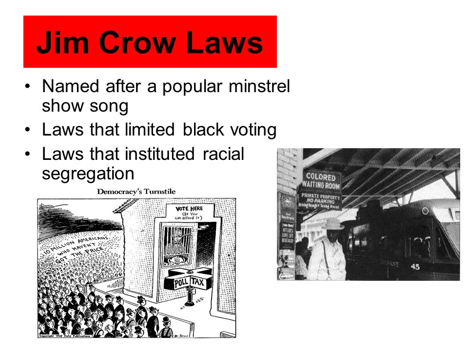 Named after a popular minstrel show song Laws that limited black voting Laws that instituted racial segregation Jim Crow Laws