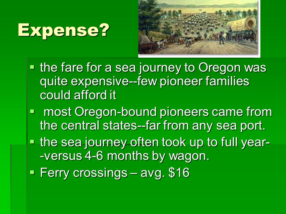Expense? the fare for a sea journey to Oregon was quite expensive--few pioneer families could afford it the fare for a sea journey to Oregon was quite