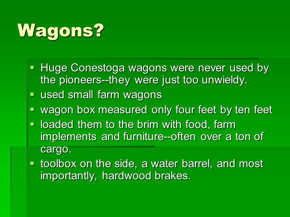 Wagons? Huge Conestoga wagons were never used by the pioneers--they were just too unwieldy. Huge Conestoga wagons were never used by the pioneers--the