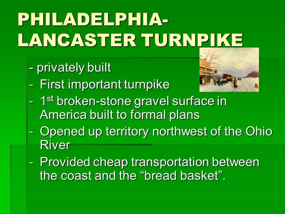 PHILADELPHIA- LANCASTER TURNPIKE - privately built -First important turnpike -1 st broken-stone gravel surface in America built to formal plans -Opene