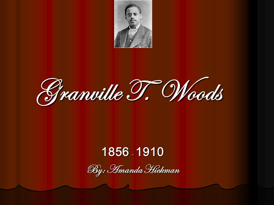 Granville T. Woods 1856 - 1910 By: Amanda Hickman
