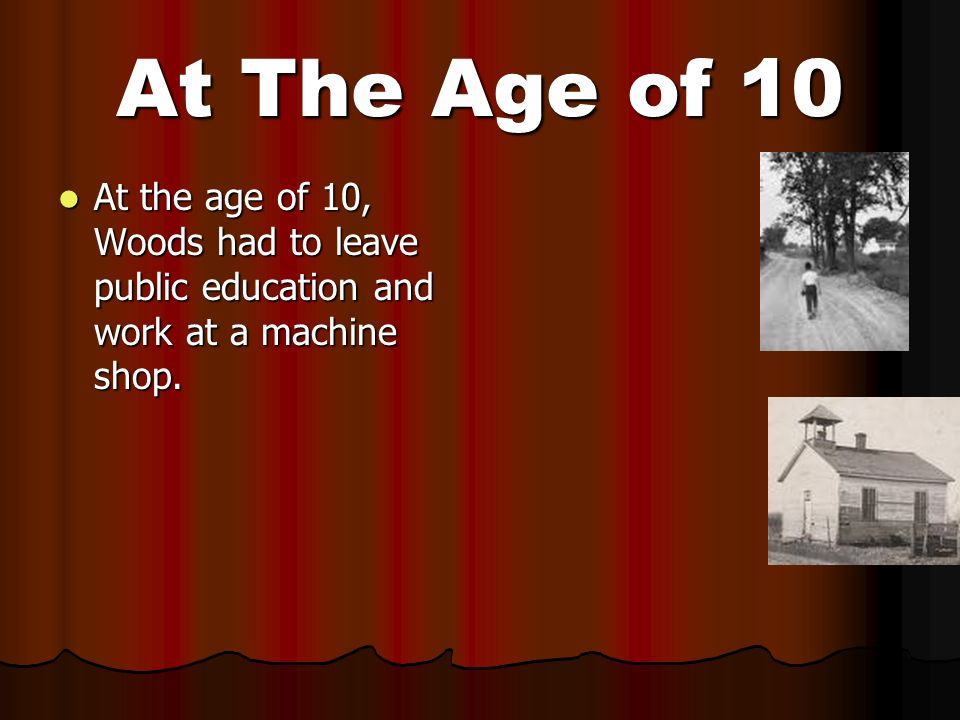 At The Age of 10 At the age of 10, Woods had to leave public education and work at a machine shop. At the age of 10, Woods had to leave public educati