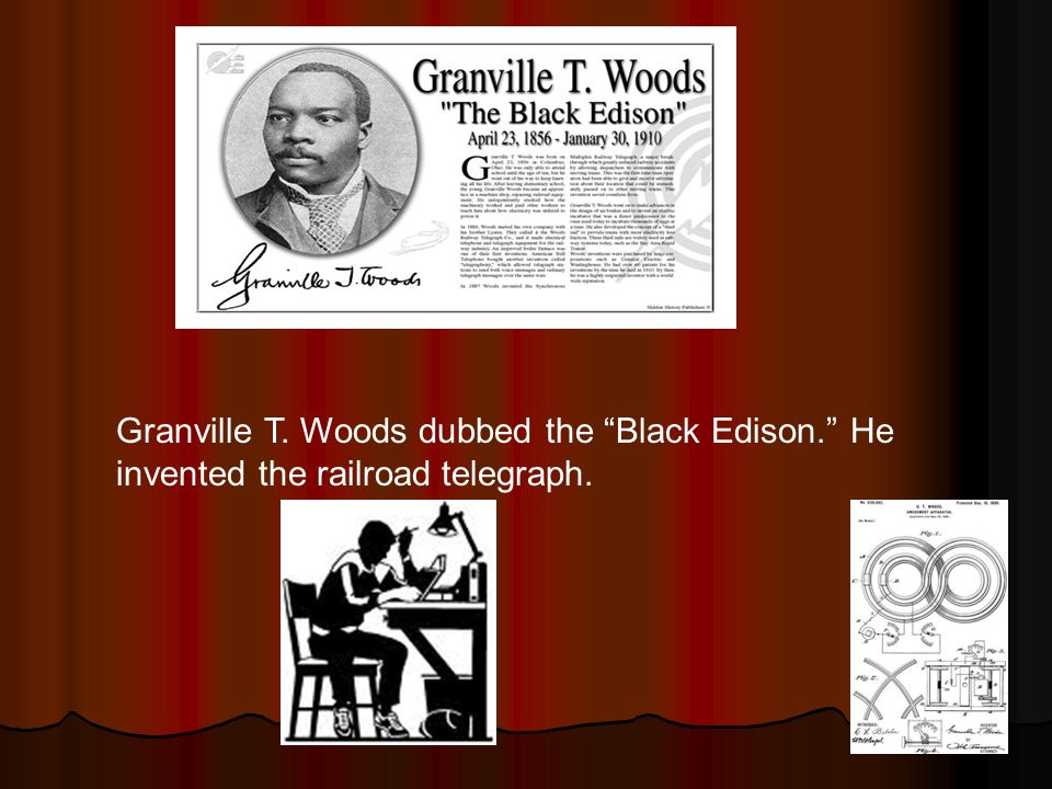 Granville T. Woods dubbed the Black Edison. He invented the railroad telegraph.