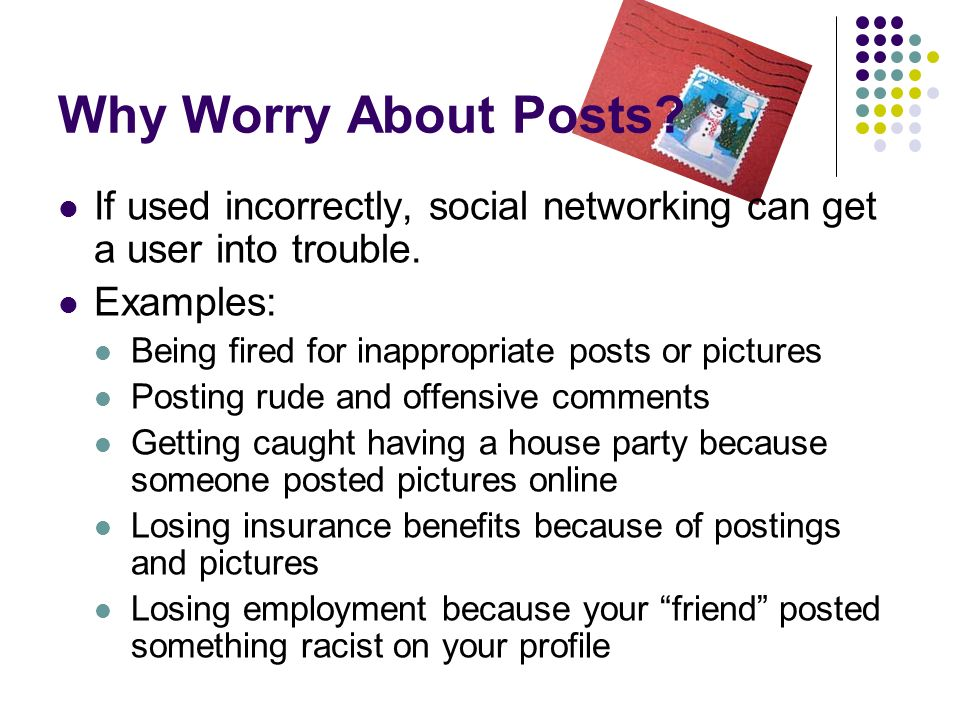 Why Worry About Posts. If used incorrectly, social networking can get a user into trouble.