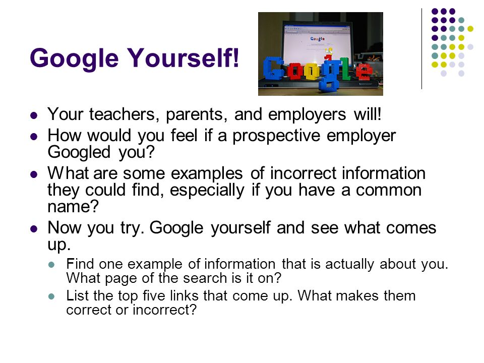 Google Yourself. Your teachers, parents, and employers will.