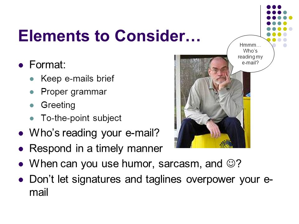 Elements to Consider… Format: Keep e-mails brief Proper grammar Greeting To-the-point subject Whos reading your e-mail.