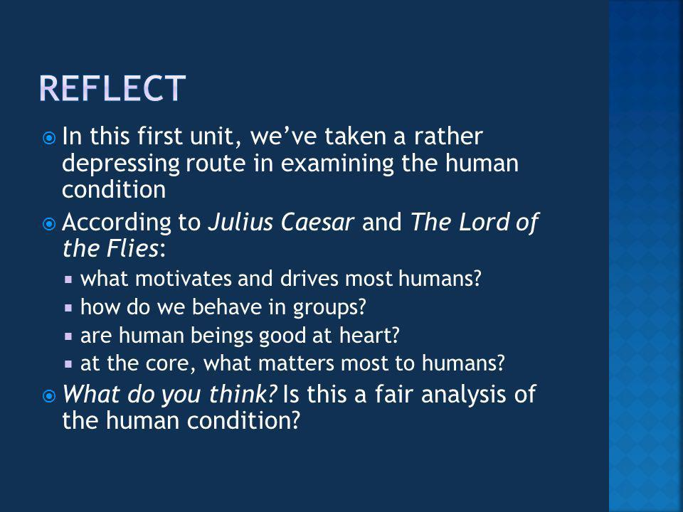 In this first unit, weve taken a rather depressing route in examining the human condition According to Julius Caesar and The Lord of the Flies: what motivates and drives most humans.
