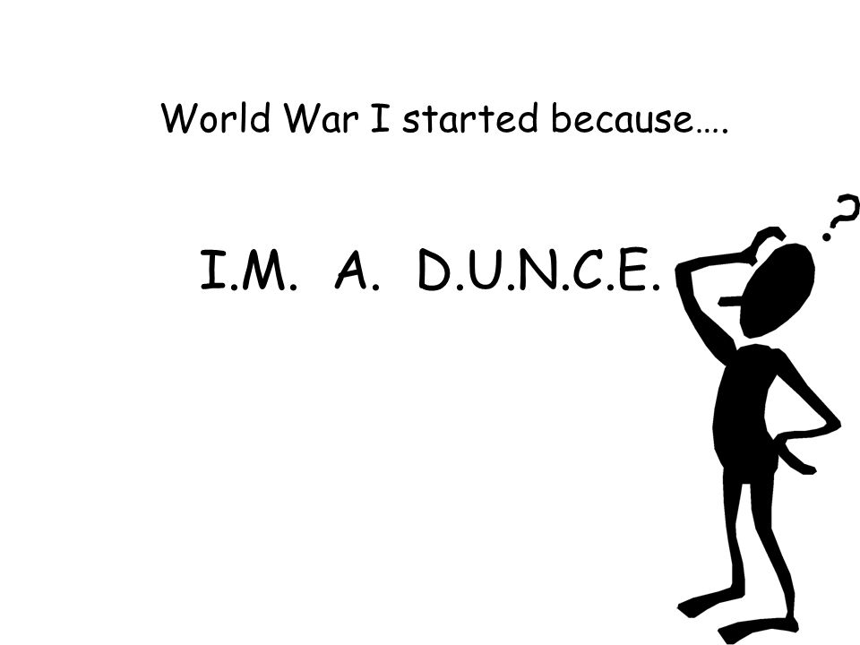 I.M. A. D.U.N.C.E. World War I started because….