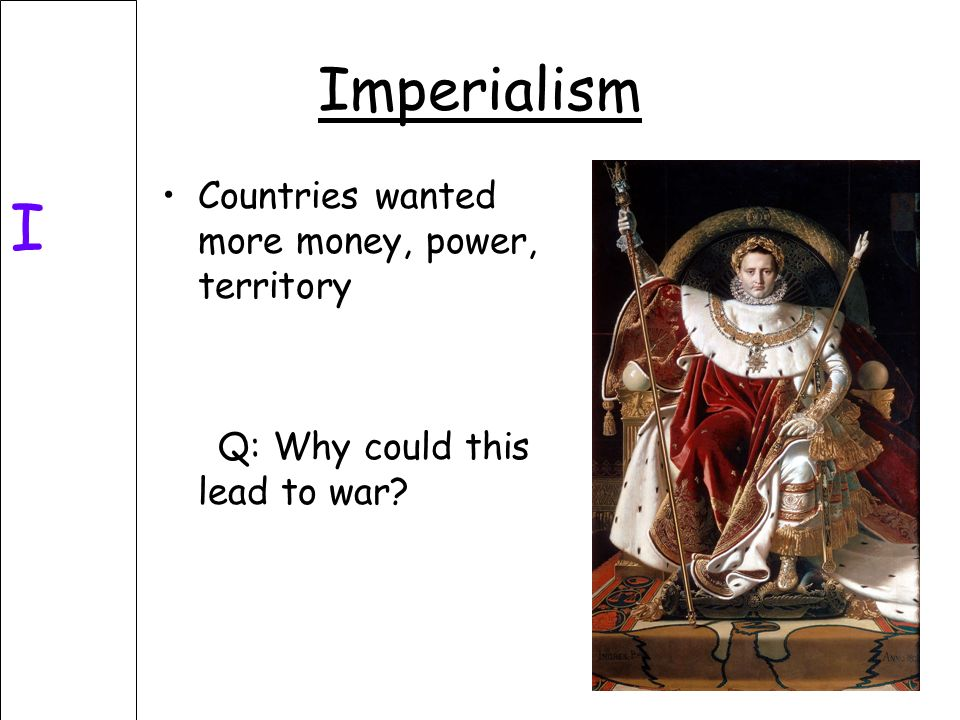 Imperialism I Countries wanted more money, power, territory Q: Why could this lead to war