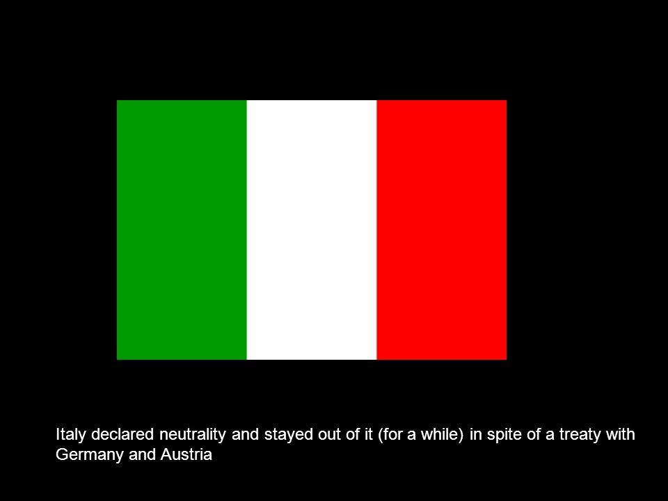 Italy declared neutrality and stayed out of it (for a while) in spite of a treaty with Germany and Austria