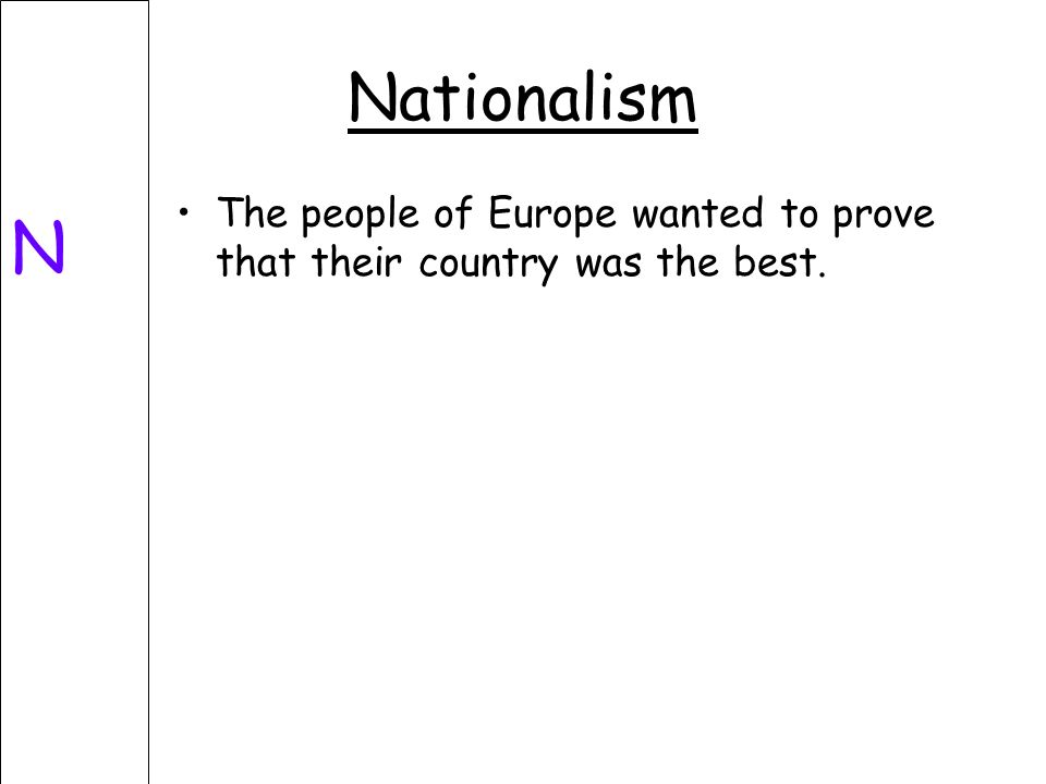 Nationalism N The people of Europe wanted to prove that their country was the best.