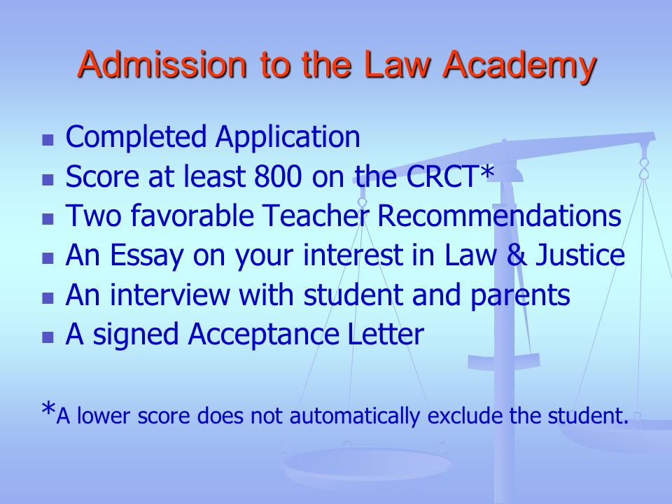 Admission to the Law Academy Completed Application Score at least 800 on the CRCT* Two favorable Teacher Recommendations An Essay on your interest in