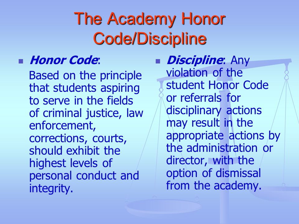 The Academy Honor Code/Discipline Honor Code: Based on the principle that students aspiring to serve in the fields of criminal justice, law enforcemen