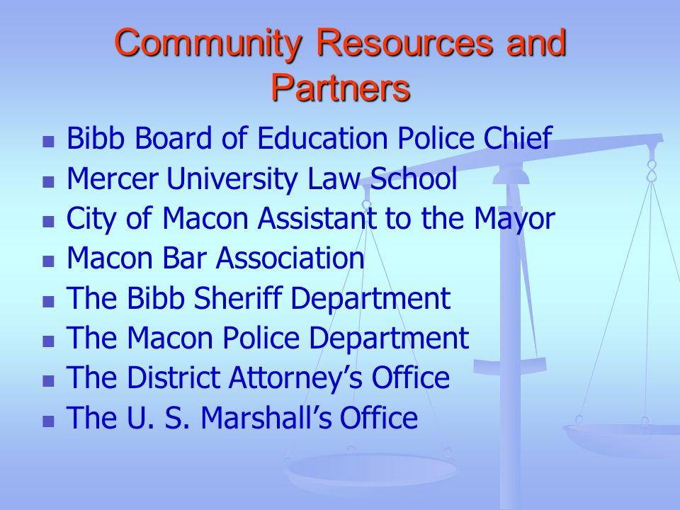 Community Resources and Partners Bibb Board of Education Police Chief Mercer University Law School City of Macon Assistant to the Mayor Macon Bar Asso