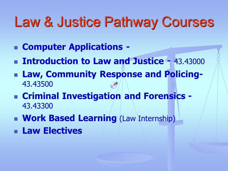 Law & Justice Pathway Courses Computer Applications - Introduction to Law and Justice - 43.43000 Law, Community Response and Policing- 43.43500 Crimin