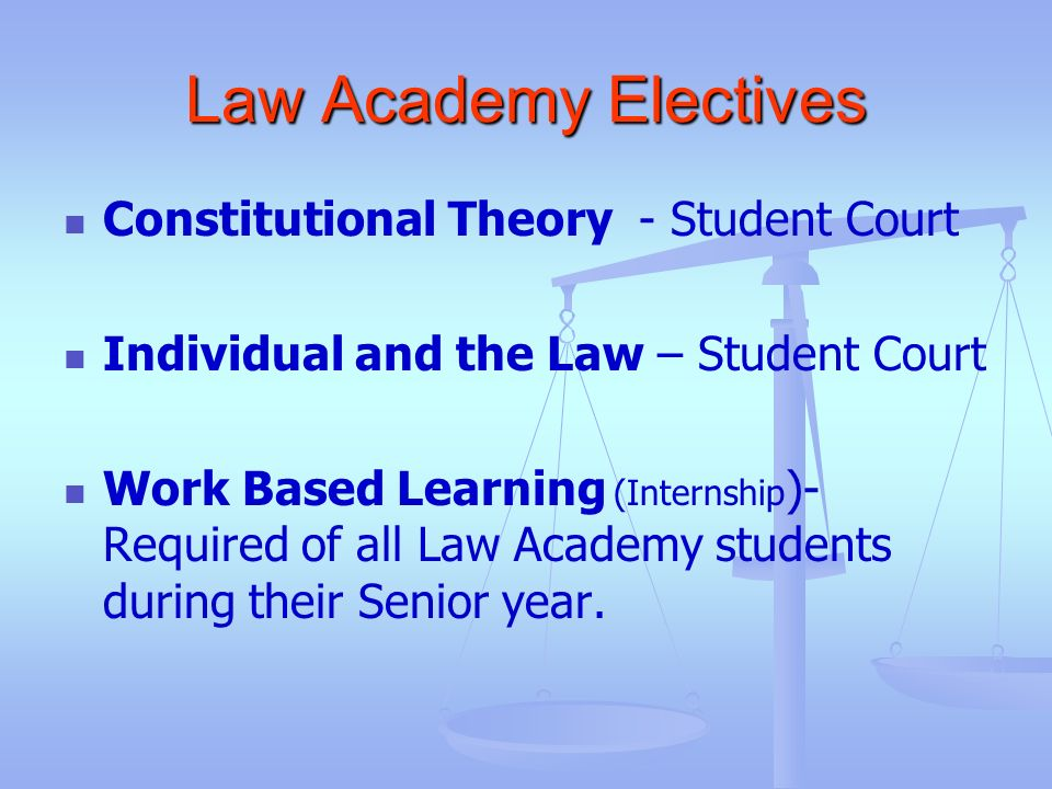 Law Academy Electives Constitutional Theory - Student Court Individual and the Law – Student Court Work Based Learning (Internship )- Required of all
