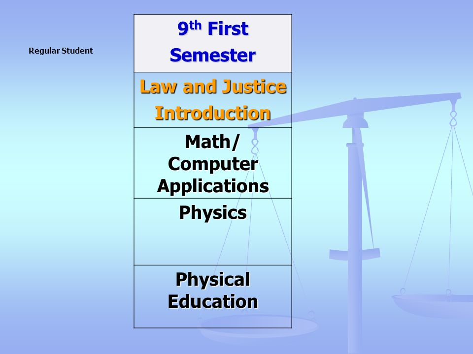 9 th First Semester Law and Justice Introduction Math/ Computer Applications Physics Physical Education Regular Student