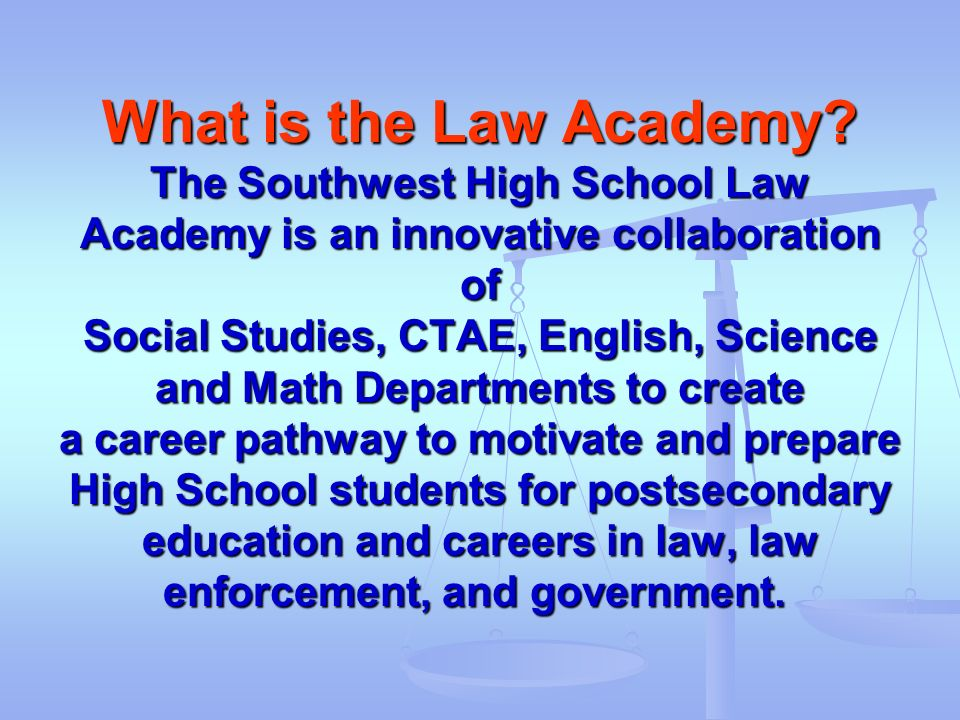 What is the Law Academy? The Southwest High School Law Academy is an innovative collaboration of Social Studies, CTAE, English, Science and Math Depar