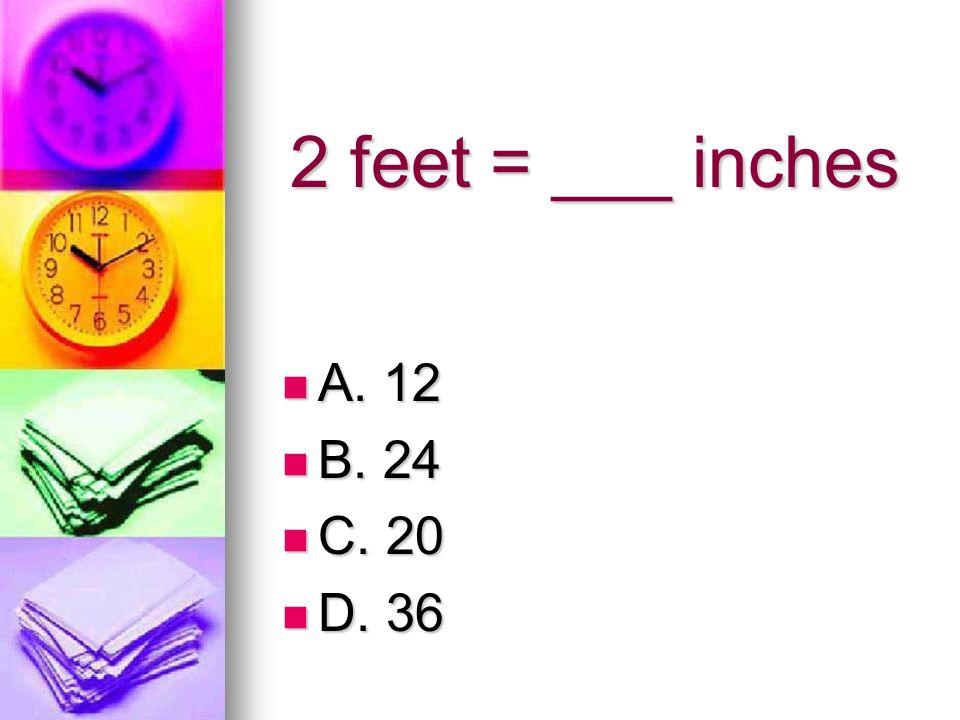 2 feet = ___ inches A. 12 A. 12 B. 24 B. 24 C. 20 C. 20 D. 36 D. 36