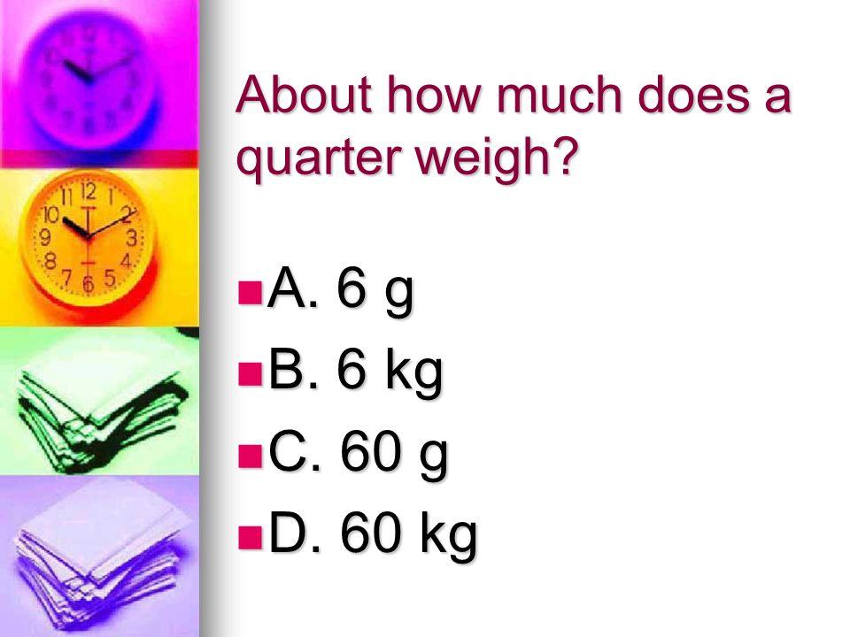 About how much does a quarter weigh? A. 6 g A. 6 g B. 6 kg B. 6 kg C. 60 g C. 60 g D. 60 kg D. 60 kg