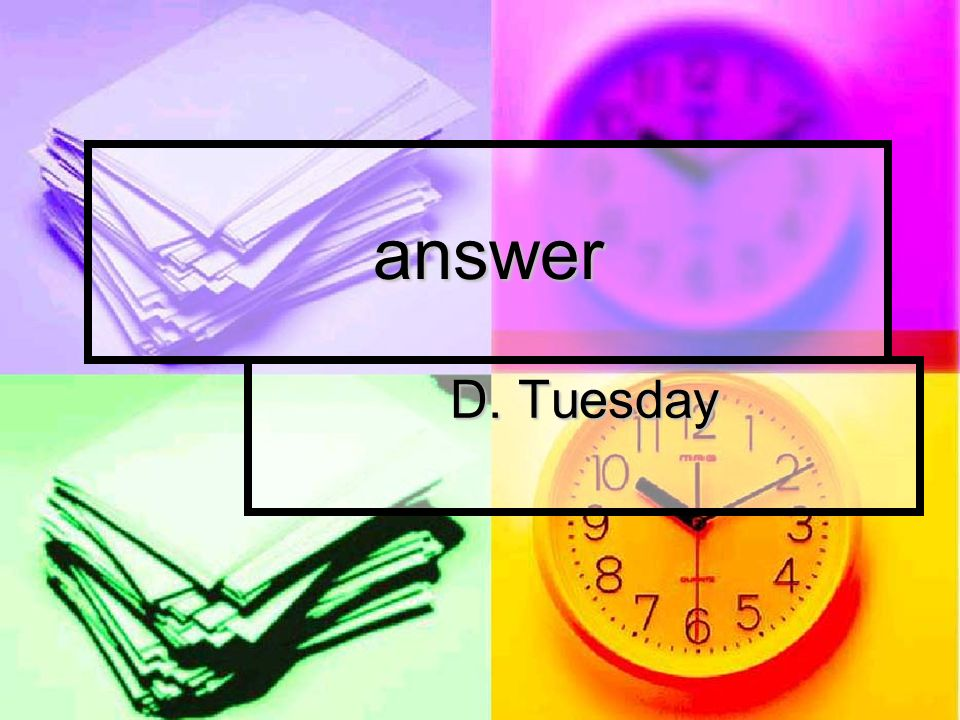 answer D. Tuesday