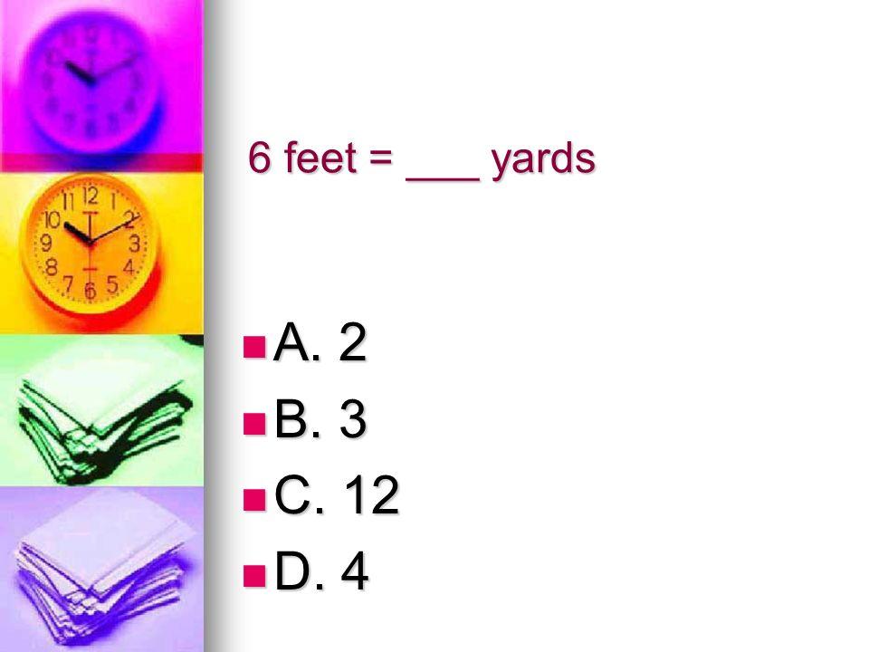 6 feet = ___ yards A. 2 A. 2 B. 3 B. 3 C. 12 C. 12 D. 4 D. 4
