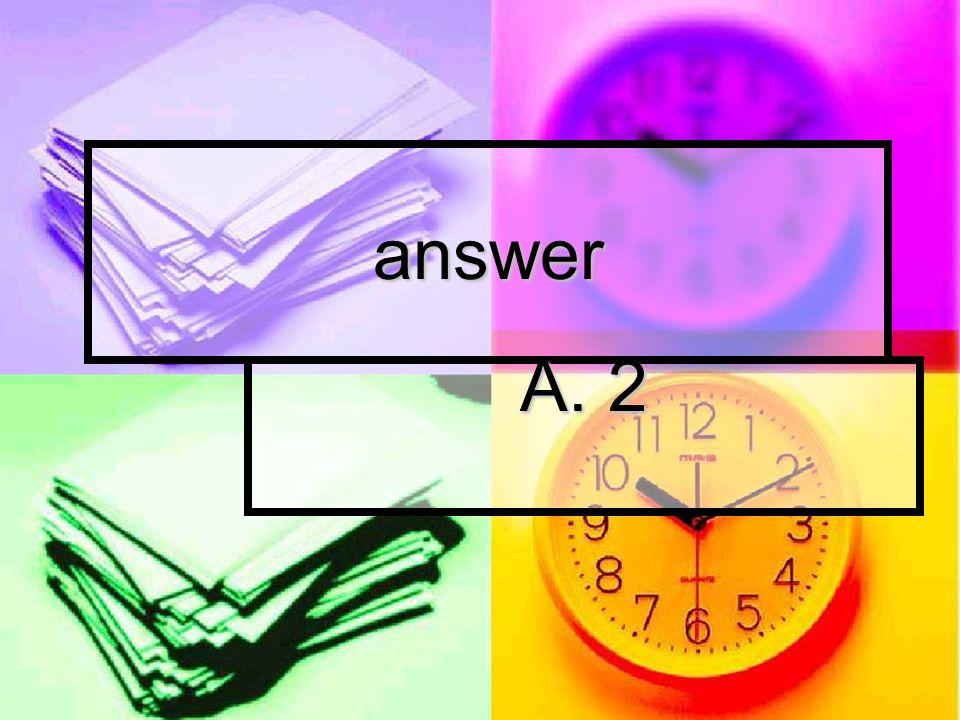 answer A. 2